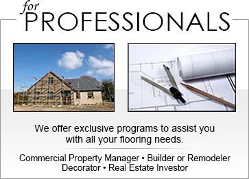 For Professionals. We offer exclusive programs to assist you with all your flooring needs. Commercial Property Manager | Builder or Remodeler | Decorator | Real Estate Investor
